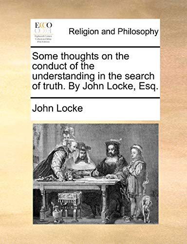 Some thoughts on the conduct of the understanding in the search of truth. By John Locke, Esq. (9781140681380) by Locke, John