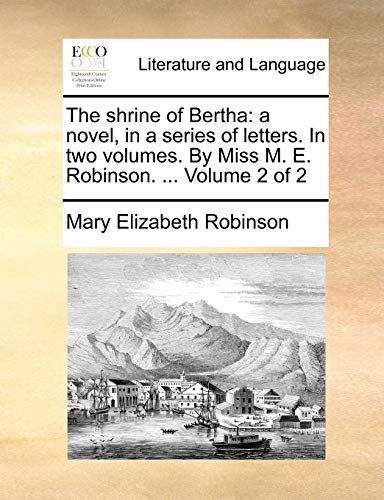 9781140683469: The shrine of Bertha: a novel, in a series of letters. In two volumes. By Miss M. E. Robinson. ... Volume 2 of 2