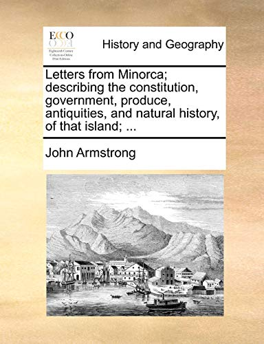Letters from Minorca; Describing the Constitution, Government,: John Armstrong