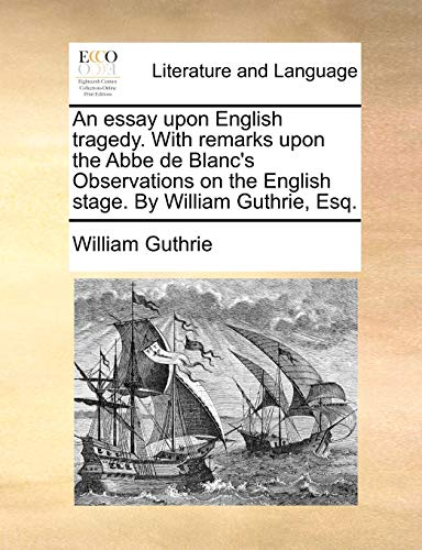 An essay upon English tragedy. With remarks upon the Abbe de Blanc's Observations on the English stage. By William Guthrie, Esq. (114069183X) by William Guthrie