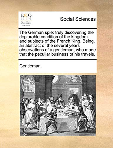 9781140696018: The German spie: truly discovering the deplorable condition of the kingdom and subjects of the French King. Being, an abstract of the several years ... that the peculiar business of his travels.