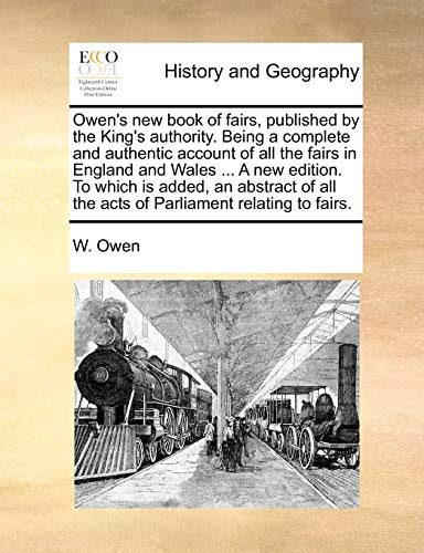 Owen's new book of fairs, published by the King's authority. Being a complete and authentic account of all the fairs in England and Wales ... A new ... all the acts of Parliament relating to fairs. (9781140698760) by W. Owen