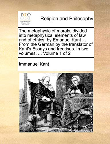 9781140698890: The metaphysic of morals, divided into metaphysical elements of law and of ethics, by Emanuel Kant ... From the German by the translator of Kant's ... treatises. In two volumes. ... Volume 1 of 2
