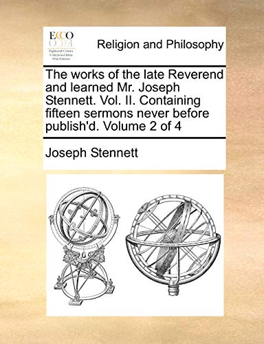 9781140705826: The works of the late Reverend and learned Mr. Joseph Stennett. Vol. II. Containing fifteen sermons never before publish'd. Volume 2 of 4