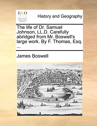 The life of Dr. Samuel Johnson, LL.D. Carefully abridged from Mr. Boswell's large work. By F. Thomas, Esq. ... (9781140706915) by James Boswell