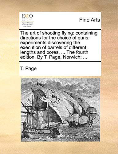 9781140710431: The art of shooting flying: containing directions for the choice of guns: experiments discovering the execution of barrels of different lengths and ... The fourth edition. By T. Page, Norwich; ...