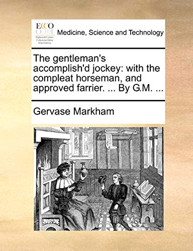 The gentleman's accomplish'd jockey: with the compleat horseman, and approved farrier. ... By G.M. ... (1140713493) by Markham, Gervase