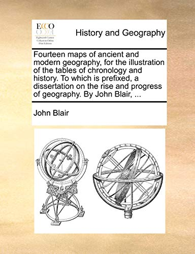 Fourteen maps of ancient and modern geography, for the illustration of the tables of chronology and history. To which is prefixed, a dissertation on ... and progress of geography. By John Blair, ... (9781140724261) by John Blair