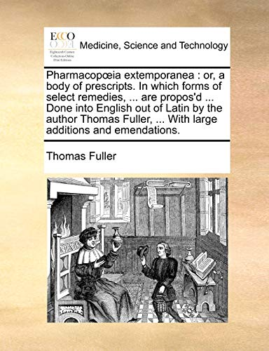 Pharmacopoeia extemporanea: or, a body of prescripts. In which forms of select remedies, ... are propos'd ... Done into English out of Latin by the ... ... With large additions and emendations. (1140733478) by Fuller, Thomas