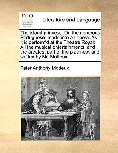 The island princess. Or, the generous Portuguese: made into an opera. As it is perform'd at the Theatre Royal: All the musical entertainments, and the ... of the play new, and written by Mr. Motteux. (1140737341) by Motteux, Peter Anthony