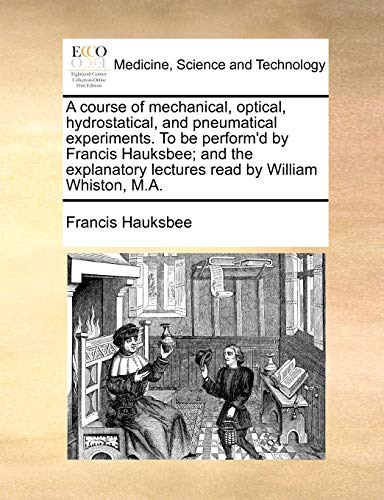 9781140741176: A course of mechanical, optical, hydrostatical, and pneumatical experiments. To be perform'd by Francis Hauksbee; and the explanatory lectures read by William Whiston, M.A.