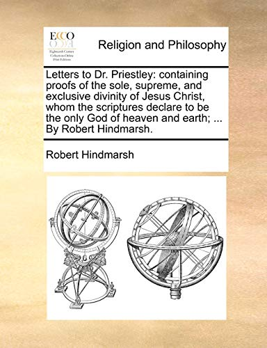 9781140760849: Letters to Dr. Priestley: containing proofs of the sole, supreme, and exclusive divinity of Jesus Christ, whom the scriptures declare to be the only God of heaven and earth; ... By Robert Hindmarsh.