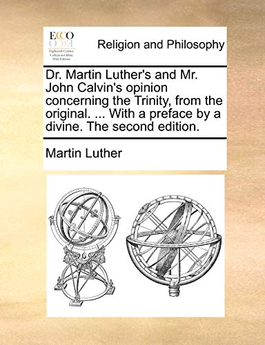 9781140763055: Dr. Martin Luther's and Mr. John Calvin's opinion concerning the Trinity, from the original. ... With a preface by a divine. The second edition.