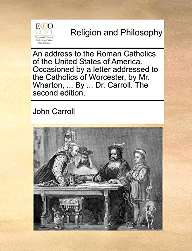 9781140766100: An address to the Roman Catholics of the United States of America. Occasioned by a letter addressed to the Catholics of Worcester, by Mr. Wharton, ... By ... Dr. Carroll. The second edition.