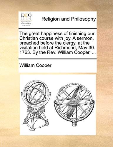 9781140773955: The great happiness of finishing our Christian course with joy. A sermon, preached before the clergy, at the visitation held at Richmond, May 30. 1763. By the Rev. William Cooper, ...