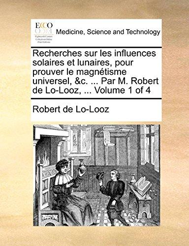 9781140774303: Recherches sur les influences solaires et lunaires, pour prouver le magnétisme universel, &c. ... Par M. Robert de Lo-Looz, ... Volume 1 of 4 (French Edition)