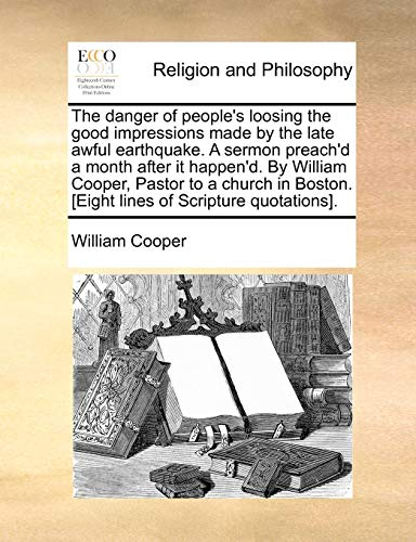 The danger of people's loosing the good impressions made by the late awful earthquake. A sermon preach'd a month after it happen'd. By William Cooper, ... [Eight lines of Scripture quotations]. (1140776525) by William Cooper