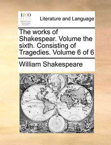 The works of Shakespear. Volume the sixth. Consisting of Tragedies. Volume 6 of 6