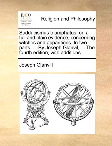 9781140788218: Sadducismus triumphatus: or, a full and plain evidence, concerning witches and apparitions. In two parts. ... By Joseph Glanvil, ... The fourth edition, with additions.