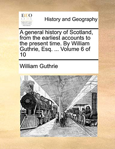 A general history of Scotland, from the earliest accounts to the present time. By William Guthrie, Esq. ... Volume 6 of 10 (1140796534) by William Guthrie