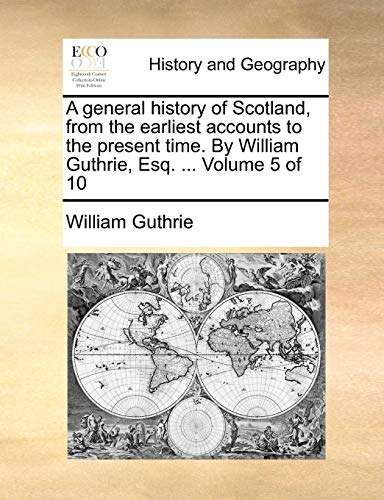 A general history of Scotland, from the earliest accounts to the present time. By William Guthrie, Esq. ... Volume 5 of 10 (9781140796541) by William Guthrie