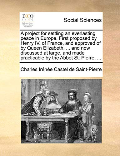 9781140799566: A project for settling an everlasting peace in Europe. First proposed by Henry IV. of France, and approved of by Queen Elizabeth, ... and now ... made practicable by the Abbot St. Pierre, ...