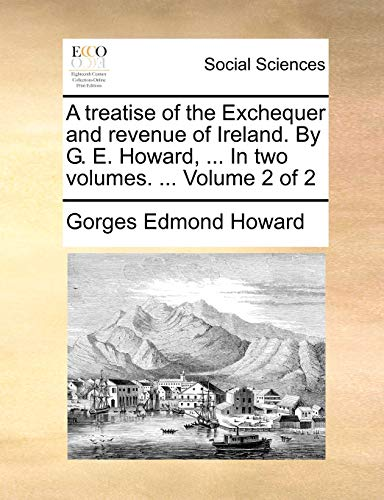 9781140799610: A treatise of the Exchequer and revenue of Ireland. By G. E. Howard, ... In two volumes. ... Volume 2 of 2
