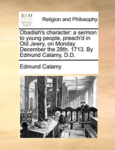 Obadiah's character: a sermon to young people, preach'd in Old Jewry, on Monday December the 28th. 1713. By Edmund Calamy, D.D. (1140807382) by Edmund Calamy