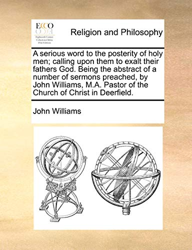9781140807803: A serious word to the posterity of holy men; calling upon them to exalt their fathers God. Being the abstract of a number of sermons preached, by John ... Pastor of the Church of Christ in Deerfield.