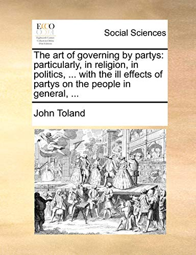 The art of governing by partys: particularly, in religion, in politics, ... with the ill effects of partys on the people in general, ... (1140812297) by John Toland