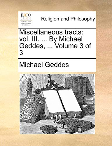 Miscellaneous tracts: vol. III. ... By Michael Geddes, ... Volume 3 of 3 (9781140815679) by Michael Geddes