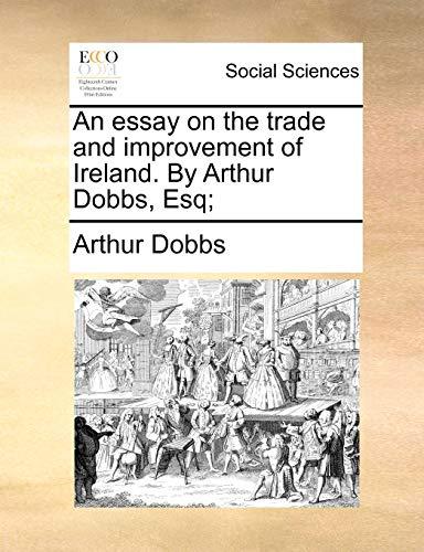 An essay on the trade and improvement of Ireland. By Arthur Dobbs, Esq;: Arthur Dobbs