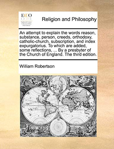 9781140822172: An attempt to explain the words reason, substance, person, creeds, orthodoxy, catholic-church, subscription, and index expurgatorius. To which are ... of the Church of England. The third edition.