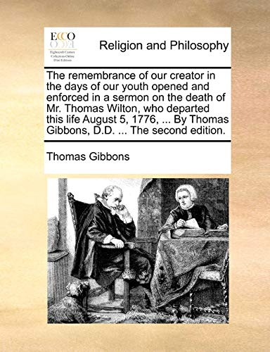9781140827634: The remembrance of our creator in the days of our youth opened and enforced in a sermon on the death of Mr. Thomas Wilton, who departed this life ... Thomas Gibbons, D.D. ... The second edition.