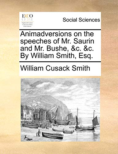 Animadversions on the Speeches of Mr. Saurin and Mr. Bushe, C. C. by William Smith, Esq.