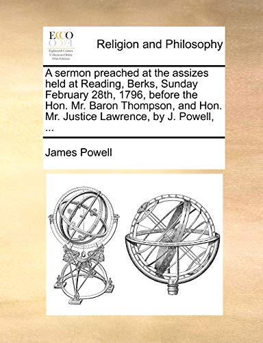 A sermon preached at the assizes held at Reading, Berks, Sunday February 28th, 1796, before the Hon. Mr. Baron Thompson, and Hon. Mr. Justice Lawrence, by J. Powell, ... (9781140834236) by James Powell