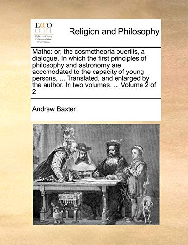 9781140834557: Matho: or, the cosmotheoria puerilis, a dialogue. In which the first principles of philosophy and astronomy are accomodated to the capacity of young ... author. In two volumes. ... Volume 2 of 2