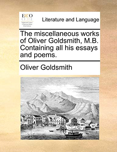 The miscellaneous works of Oliver Goldsmith, M.B. Containing all his essays and poems. (9781140836797) by Goldsmith, Oliver