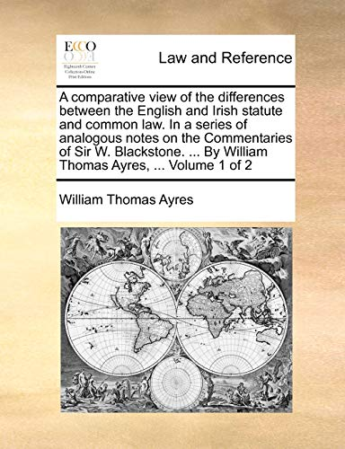 9781140837800: A comparative view of the differences between the English and Irish statute and common law. In a series of analogous notes on the Commentaries of Sir ... By William Thomas Ayres, ... Volume 1 of 2