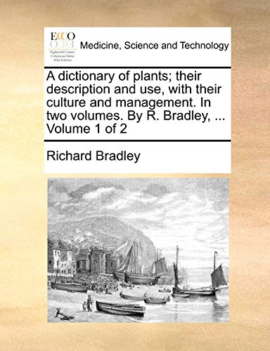 A dictionary of plants; their description and use, with their culture and management. In two volumes. By R. Bradley, ... Volume 1 of 2 (9781140840077) by Richard Bradley