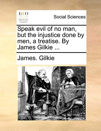 Speak evil of no man, but the injustice done by men, a treatise. By James Gilkie .