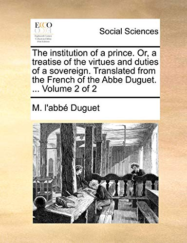 9781140842644: The institution of a prince. Or, a treatise of the virtues and duties of a sovereign. Translated from the French of the Abbe Duguet. ... Volume 2 of 2