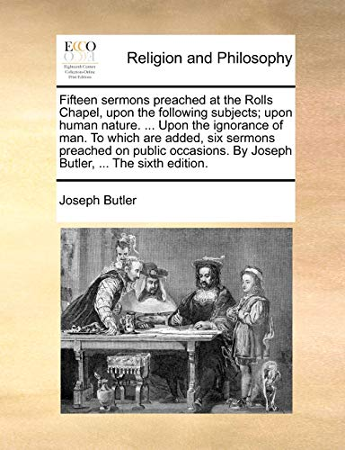 9781140842941: Fifteen sermons preached at the Rolls Chapel, upon the following subjects; upon human nature. ... Upon the ignorance of man. To which are added, six ... By Joseph Butler, ... The sixth edition.