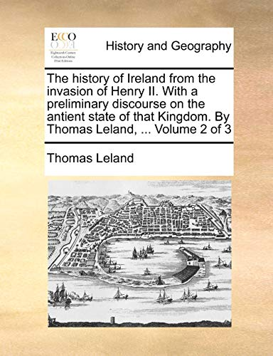 9781140845157: The history of Ireland from the invasion of Henry II. With a preliminary discourse on the antient state of that Kingdom. By Thomas Leland, ... Volume 2 of 3