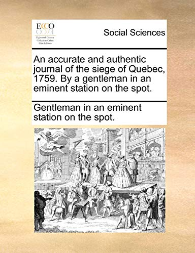 9781140848981: An Accurate and Authentic Journal of the Siege of Quebec, 1759. by a Gentleman in an Eminent Station on the Spot.