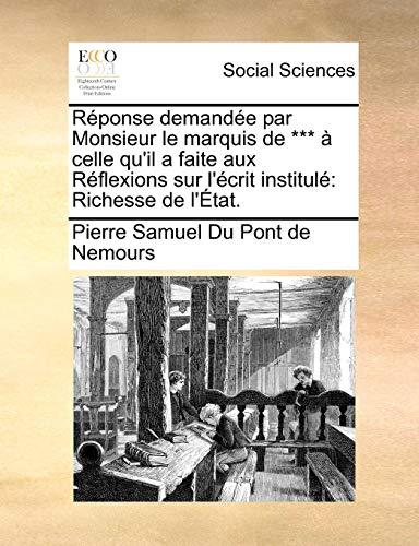 Réponse demandée par Monsieur le marquis de *** à celle qu'il a faite aux Réflexions sur l'écrit institulé: Richesse de l'État. (French Edition) (1140849131) by Pierre Samuel Du Pont de Nemours