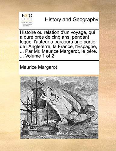 9781140854012: Histoire ou relation d'un voyage, qui a duré près de cinq ans; pendant lequel l'auteur a parcouru une partie de l'Angleterre, la France, l'Espagne, ... Maurice Margarot, le pêre. ...  Volume 1 of 2