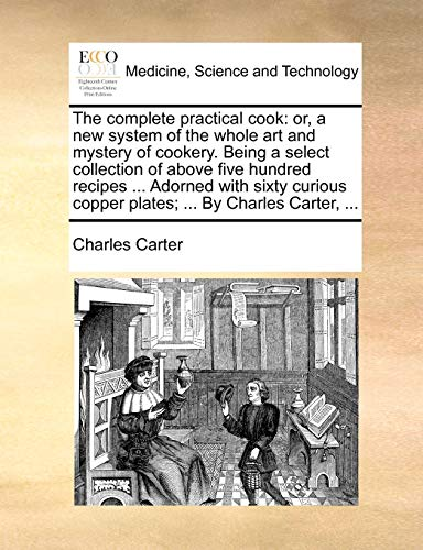 9781140857907: The complete practical cook: or, a new system of the whole art and mystery of cookery. Being a select collection of above five hundred recipes ... ... copper plates; ... By Charles Carter, ...