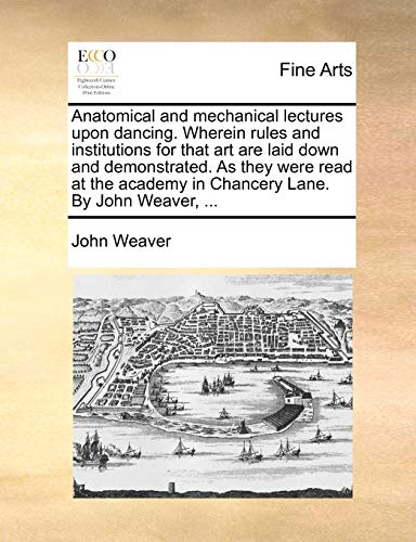 9781140866701: Anatomical and mechanical lectures upon dancing. Wherein rules and institutions for that art are laid down and demonstrated. As they were read at the academy in Chancery Lane. By John Weaver, ...