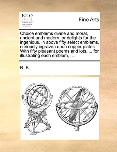 9781140866794: Choice emblems divine and moral, ancient and modern: or delights for the ingenious, in above fifty select emblems, curiously ingraven upon copper ... lots, ... for illustrating each emblem, ...